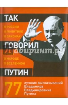 Так говорил Путин: о себе, о народе, о ВселеннойАфоризмы<br>Национальный лидер без чувства юмора - это смешно. Чувство юмора Владимира Путина его оппоненты называли людоедским, бандитским, примитивным - но никто еще не отрицал его наличия. В этом сборнике - 77 самых характерных и сочных высказываний Владимира Путина, с любовью проиллюстрированные художником Георгием Мурышкиным. Для широкого круга читателей.<br>