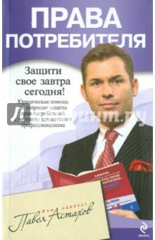 Астахов Павел Алексеевич Права потребителя: юридическая помощь с вершины адвокатского профессионализма