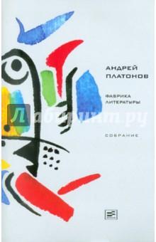 Андрей Платонов. Фабрика литературы. Издательство:  Время, 2011 г.