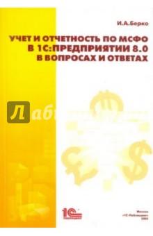Берко Игорь Александрович Учет и отчетность по МСФО в 1С:Предприятии 8.0 в вопросах и ответах
