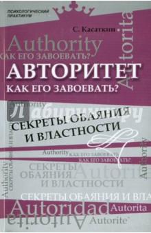 Авторитет. Как его завоевать? Секреты обаяния и властности