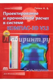 Ганин Николай Борисович Проектирование и прочностной расчет в системе КОМПАС-3D V13 (+DVD)