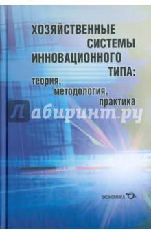 Хозяйственные системы инновационного типа: теория, методология, практика