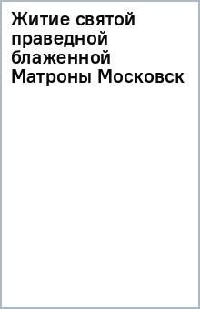 Житие святой праведной блаженной Матроны Московск