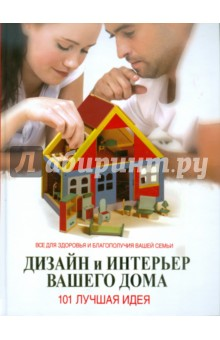 Дизайн и интерьер вашего дома. 101 лучшая идея