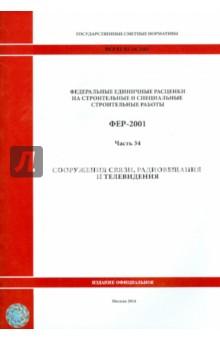 ФЕР 81-02-34-2001 Часть 34 Сооружения связи, радиовещания и телевиденияСтроительство<br>Государственные сметные нормативы. Федеральные единичные расценки на строительные и специальные строительные работы (далее - ФБР) предназначены для определения затрат при выполнении строительных работ и составления на их основе сметных расчетов (смет) на производство указанных работ.<br>Утверждены и внесены в федеральный реестр сметных нормативов, подлежащих применению при определении сметной стоимости объектов капитального строительства, строительство которых финансируется с привлечением средств федерального бюджета Приказом Министерства строительства и жилищно-коммунального хозяйства Российской Федерации от 30.01.2014 г. №31/пр (в ред. Приказа Минстроя России от 07.02.2014 г. № 39/пр).<br>