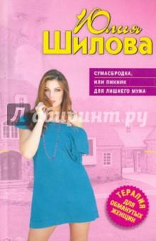 Шилова Юлия Витальевна Сумасбродка, или Пикник для лишнего мужа