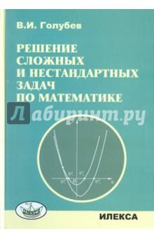 Голубев Виктор Иванович Решение сложных задач и нестандартных задач по математике