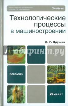 Ярушин Станислав Геннадьевич Технологические процессы в машиностроении. Учебник для бакалавров