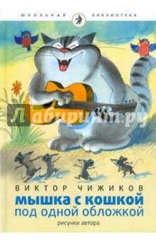 Чижиков Виктор Александрович Мышка и кошка под одной обложкой