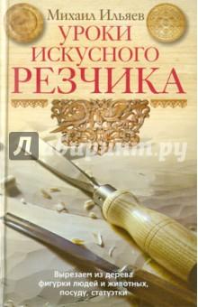 Ильяев Михаил Давыдович Уроки искусного резчика. Вырезаем из дерева фигурки людей и животных, посуду, статуэтки