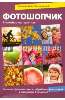 Фотошопчик. Самоучитель Photoshop на практике. Обработка цифровых фотографий, создание фотомонтажа