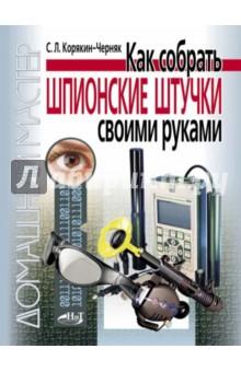 Корякин-Черняк С. Л. Как собрать шпионские штучки своими руками