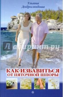 Добролюбова Ульяна Николаевна Как избавиться от пяточной шпоры