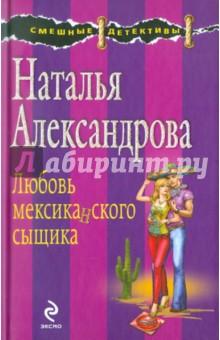 Александрова Надежда Анатольевна Любовь мексиканского сыщика
