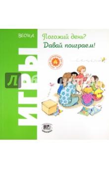 Весна. Погожий день? Давай поиграем!Активные игры дома и на улице<br>Книга поможет родителям и педагогам организовать досуг детей и ближе познакомить их с природными явлениями, характерными для конкретного времени года.<br>