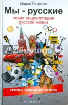 Конюкова Мария Мы - русские. Новая  энциклопедия русской жизни