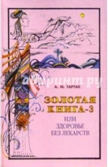 Золотая книга-3, или Здоровье без лекарствНетрадиционная медицина<br>А.М. Тартак - известная целительница, собирательница народных рецептов врачевания, косметолог, владеет секретами тибетской медицины. Она популярно рассказывает, как укрепить здоровье, не применяя дорогостоящие и не всегда безобидные лекарства<br>