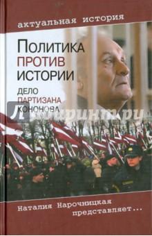Политика против истории. Дело партизана КононоваИстория войн<br>В 1998 году против Василия Кононова (1923-2011 гг.) - участника антифашистского движения Сопротивления, гражданина Латвии - было возбуждено уголовное дело по обвинению в совершении им военных преступлений. Два года спустя 77-летний ветеран решением латвийского суда был приговорен к шести годам заключения в тюрьме закрытого типа. Впервые за военные преступления был осужден не нацистский пособник, а партизан, воевавший с оккупантами. Как бы чудовищно это ни звучало, был создан прецедент, который может использоваться для уголовного преследования любого из участников движения Сопротивления, воевавших во Франции или Бельгии, Польше или Италии в составе сил антигитлеровской коалиции.<br>