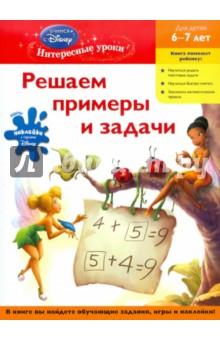 Решаем примеры и задачи. Для детей 6-7 летОбучение счету. Основы математики<br>Занимаясь по этой книге, ребенок научится решать примеры и задачи, запомнит основные математические правила. Учиться с героями Disney настолько интересно, что ребенок будет с удовольствием выполнять все задания. А любимые герои всегда придут на помощь.<br>