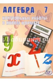 Алгебра. 7 класс. Контрольные работы в новом формате. Учебное пособие