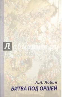Битва под Оршей 8 сентября 1514 годаИстория войн<br>Работа А.Н. Лобина - первое военно-историческое исследование, посвященное битве под Оршей 8 сентября (по старому стилю) 1514 г. На основании большого количества источников автор реконструирует ход сражения и разбирает основные историографические мифы. Для подсчета численности противоборствующих сторон используется ряд новых методик, которые позволяют ему по-новому осветить малоизвестные аспекты сражения.<br>Книга предназначена исследователям, преподавателям, студентам, краеведам и всем интересующимся военной историей.<br>Лобин Алексей Николаевич - кандидат исторических наук, автор более 30 публикаций по военной истории России ХVI-ХVII веков.<br>