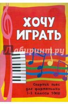 Хочу играть: сборник пьес для фортепиано: 1-2 классы ДМШ