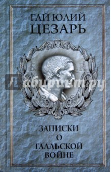 Записки Юлия Цезаря и его продолжателей о Галльской войне, о гражданской войне, ...