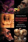 Александр Марков: Эволюция человека. Книга 1. Обезьяны, кости и гены