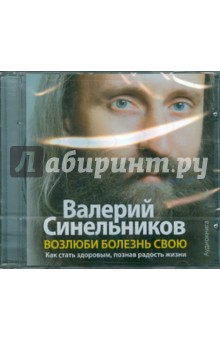 Синельников Валерий Владимирович Возлюби болезнь свою. Как стать здоровым, познав радость жизни (CDmp3)