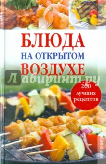 Блюда на открытом воздухе: 200 лучших рецептовБарбекю. Гриль. Мангал<br>Свежий воздух и активный отдых разжигают аппетит, а утолить его можно, приготовив на открытом огне множество вкусных и питательных блюд не только из мяса, но и из рыбы, овощей и фруктов. В этой книге вы найдете самые лучшие рецепты шашлыка, барбекю и гриля, а также рецепты соусов, с которыми их можно подавать.<br>