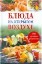Боякова Ольга Михайловна Блюда на открытом воздухе: 200 лучших рецептов