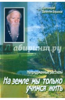 На земле мы только учимся жить. Непридуманные рассказыОбщие вопросы православия<br>Со многими удивительными людьми довелось встречаться протоиерею Валентину Бирюкову - 90-летнему священнику из г. Бердска Новосибирской области. Ему было предсказано чудо воскрешения Клавдии Устюжаниной - за 16 лет до событий, происходивших в г. Барнауле в 60-х годах и всколыхнувших веруюшую Россию. Он общался с подвижниками, прозорливцами и молитвенниками, мало известными миру, но являющими нерушимую веру в Промысел Божий. Пройдя тяжкие скорби, он подставлял пастырское плечо людям неуверенным, унывающим, немощным в вере.<br>В бесхитростных, на первый взгляд, историях угадывается простота чистого сердца, не умеющего сомневаться в благости Божией, всем существом защищающего любовь небесную.<br>Рекомендовано к публикации Издательским Советом Русской Православной Церкви.<br>