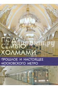 Наумов Марк Самуилович Под семью холмами. Прошлое и настоящее Московского метро