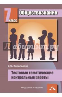 Королькова Евгения Сергеевна Обществознание. 7 класс: Тестовые тематические контрольные работы
