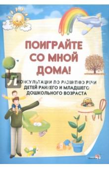 Поиграйте со мной дома! Консультации по развитию речи детей раннего и младшего дошкольного возраста
