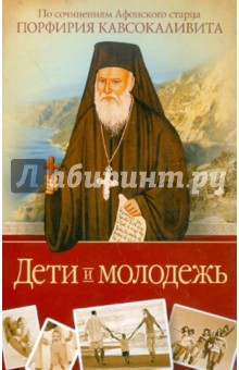 Дети и молодежь. По сочинениям Афонского старца Порфирия Кавсокаливита