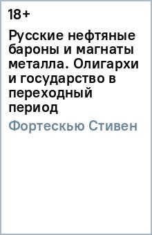 Русские нефтяные бароны и магнаты металла. Олигархи и государство в переходный периодПолитология<br>- Как нажили свои состояния российские олигархи? <br>- Насколько эффективно они управляют предприятиями, которыми владеют? <br>- Как строятся их взаимоотношения с государством? <br>- Каково их политическое влияние и есть ли оно? <br>- Какой вклад в развитие России в переходный период внесли эти люди? <br>Таковы главные темы книги известного австралийского политолога и писателя Стивена Фортескью, посвященной изучению феномена последних двух десятилетий - российским олигархам.<br>