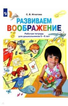 Игнатова Светлана Валентиновна Развиваем воображение. Рабочая тетрадь для дошкольников 5-6 лет