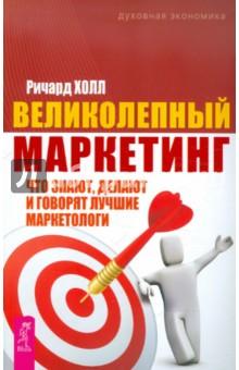 Великолепный маркетинг: что знают, делают и говорят лучшие маркетологи