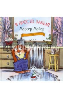 Я просто забылПовести и рассказы о детях<br>Любимые книжки миллионов малышей и их родителей во всем мире теперь и на русском языке.<br>Для чтения взрослыми детям.<br>Для детей от 3 до 6 лет.<br>