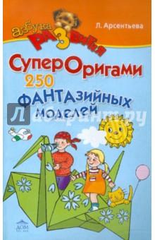 Арсентьева Людмила Юрьевна СуперОригами. 250 фантазийных моделей