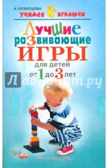 Кузнецова Алла Евгеньевна Лучшие развивающие игры для детей от 1 до 3 лет