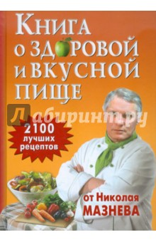 Книга о здоровой и вкусной пище. 2100 рецептов от Николая Мазнева