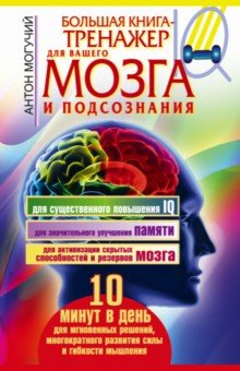 Большая книга-тренажер для вашего мозга и подсознанияПопулярная психология<br>Перед вами - два знаменитых тренажера мозга, основанных на уникальных разработках ученых. Множество людей во всем мире уже использовали их, и это помогло им сделать свой ум быстрее, острее, эффективнее!<br>Занятия с тренажерами займут совсем немного времени - всего 5-10 минуту в день - зато результат превзойдет ваши самые смелые ожидания! <br>Ведь дополнительным эффектом при работе по этим уникальным методикам становится заметное улучшение физического здоровья (так как активизация работы мозга стимулирует правильную работу всех органов и систем в организме человека), а также развитие памяти и внимания, обострение реакций, выработка силы воли и терпения, раскрытие новых способностей и многое другое.<br>