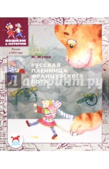 Жуков Игорь Аркадьевич Русская пленница французского кота: историческая повесть-сказка