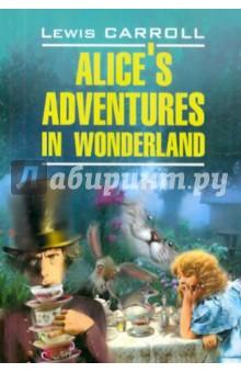 Alices Adventures in WonderlandХудожественная литература на англ. языке<br>Вниманию читателей предлагаются самые известные произведения Кэрролла - повести-сказки Алиса в Стране Чудес (1865) и Алиса в Зазеркалье (1871), в которых, иронизируя над шаблонами мышления, писатель дал насмешливое изображение нравов английского общества второй половины XIX века.<br>Текст печатается в оригинале, снабжен подробным комментарием и словарем. В приложении приводятся пародируемые в сказках стихи в оригинале.<br>