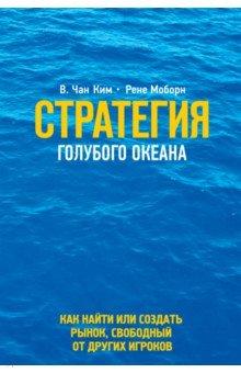 Стратегия голубого океана. Как найти или создать рынок, свободный от других игроков, Ким Чан В., Моборн Рене