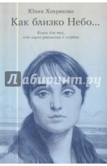 Хохрякова Юлия » Как близко небо... Книга для тех, кто ищет утешения в скорбях