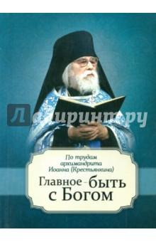 Главное - быть с Богом! По творениям архимандрита Иоанна (Крестьянкина)